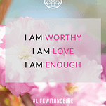 """a quote saying, """"I am worthy, I am love, I am enough."""""""