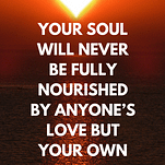 """A quote saying, """"Your soul will never be fully nourished by anyone's love but your own."""""""